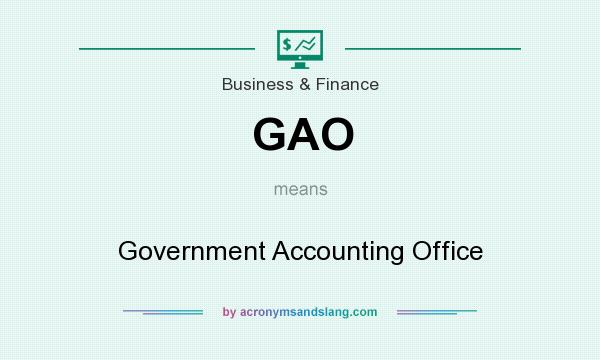 What does GAO mean? It stands for Government Accounting Office