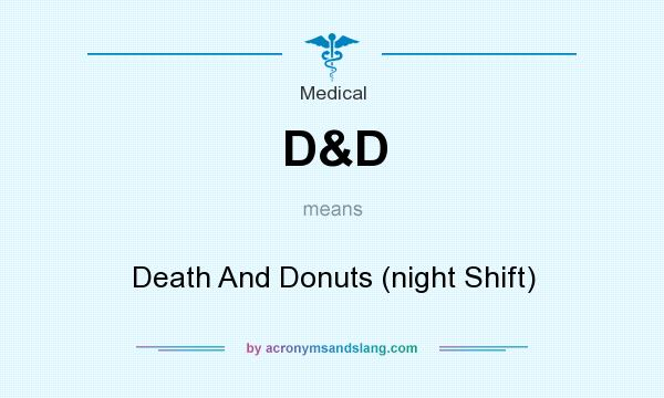 What does D&D mean? It stands for Death And Donuts (night Shift)