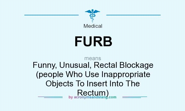 What does FURB mean? It stands for Funny, Unusual, Rectal Blockage (people Who Use Inappropriate Objects To Insert Into The Rectum)