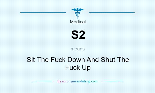 What does S2 mean? It stands for Sit The Fuck Down And Shut The Fuck Up