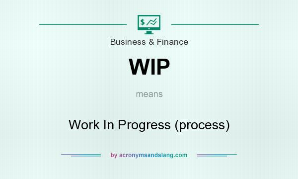 What does WIP mean? It stands for Work In Progress (process)