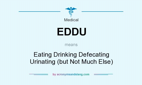 What does EDDU mean? It stands for Eating Drinking Defecating Urinating (but Not Much Else)