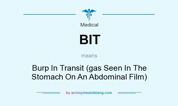 What does BIT mean? It stands for Burp In Transit (gas Seen In The Stomach On An Abdominal Film)