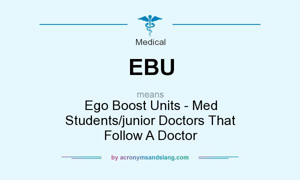 What does EBU mean? It stands for Ego Boost Units - Med Students/junior Doctors That Follow A Doctor