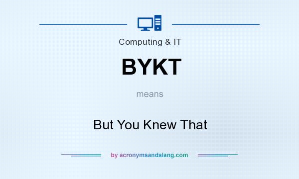 What does BYKT mean? It stands for But You Knew That