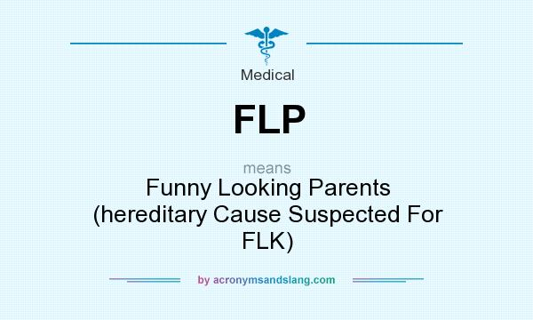 What does FLP mean? It stands for Funny Looking Parents (hereditary Cause Suspected For FLK)