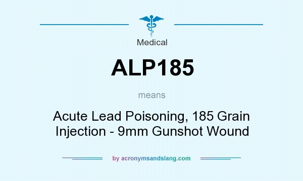 What does ALP185 mean? It stands for Acute Lead Poisoning, 185 Grain Injection - 9mm Gunshot Wound