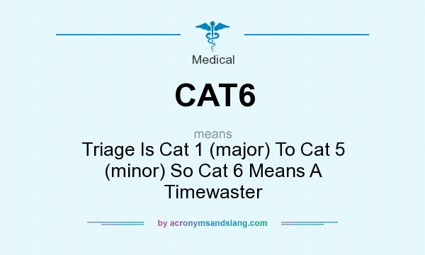 What does CAT6 mean? It stands for Triage Is Cat 1 (major) To Cat 5 (minor) So Cat 6 Means A Timewaster