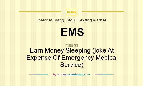What does EMS mean? It stands for Earn Money Sleeping (joke At Expense Of Emergency Medical Service)