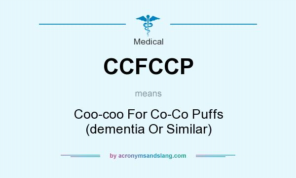 What does CCFCCP mean? It stands for Coo-coo For Co-Co Puffs (dementia Or Similar)
