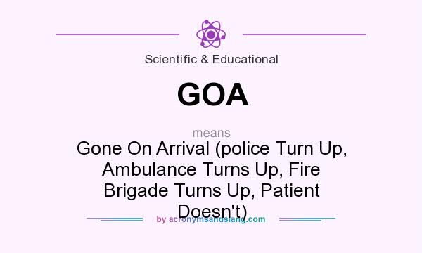 What does GOA mean? It stands for Gone On Arrival (police Turn Up, Ambulance Turns Up, Fire Brigade Turns Up, Patient Doesn`t)