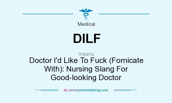 What does DILF mean? It stands for Doctor I`d Like To Fuck (Fornicate With): Nursing Slang For Good-looking Doctor