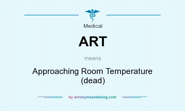What does ART mean? It stands for Approaching Room Temperature (dead)