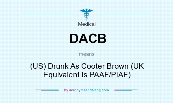 What does DACB mean? It stands for (US) Drunk As Cooter Brown (UK Equivalent Is PAAF/PIAF)