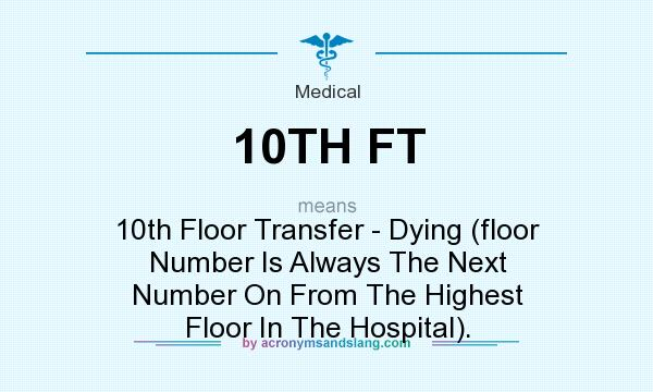 What does 10TH FT mean? It stands for 10th Floor Transfer - Dying (floor Number Is Always The Next Number On From The Highest Floor In The Hospital).