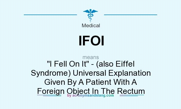 What does IFOI mean? It stands for I Fell On It - (also Eiffel Syndrome) Universal Explanation Given By A Patient With A Foreign Object In The Rectum