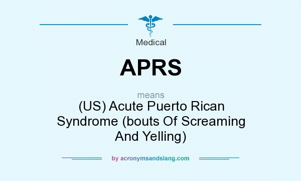 What does APRS mean? It stands for (US) Acute Puerto Rican Syndrome (bouts Of Screaming And Yelling)