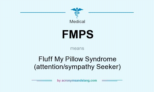 What does FMPS mean? It stands for Fluff My Pillow Syndrome (attention/sympathy Seeker)