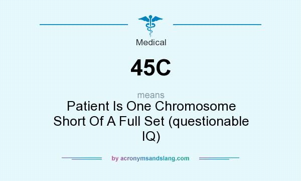 What does 45C mean? It stands for Patient Is One Chromosome Short Of A Full Set (questionable IQ)