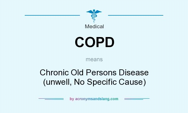 What does COPD mean? It stands for Chronic Old Persons Disease (unwell, No Specific Cause)