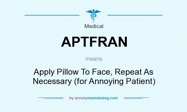 What does APTFRAN mean? It stands for Apply Pillow To Face, Repeat As Necessary (for Annoying Patient)