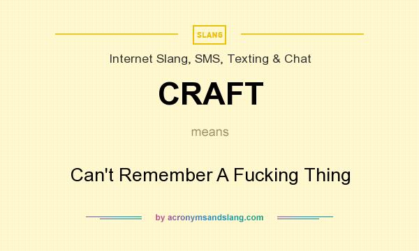 What does CRAFT mean? It stands for Can`t Remember A Fucking Thing