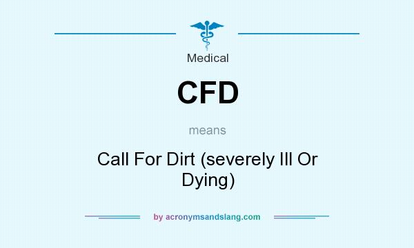 What does CFD mean? It stands for Call For Dirt (severely Ill Or Dying)