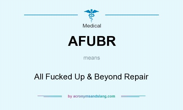 What does AFUBR mean? It stands for All Fucked Up & Beyond Repair