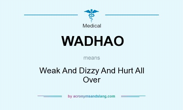 What does WADHAO mean? It stands for Weak And Dizzy And Hurt All Over