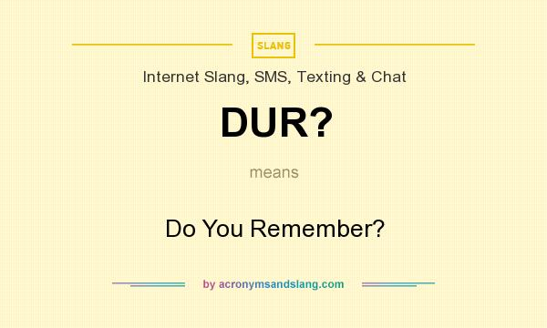 What does DUR? mean? It stands for Do You Remember?
