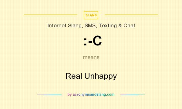 What does :-C mean? It stands for Real Unhappy
