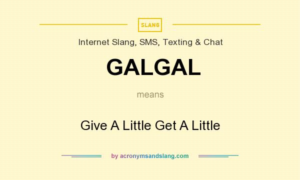 What does GALGAL mean? It stands for Give A Little Get A Little