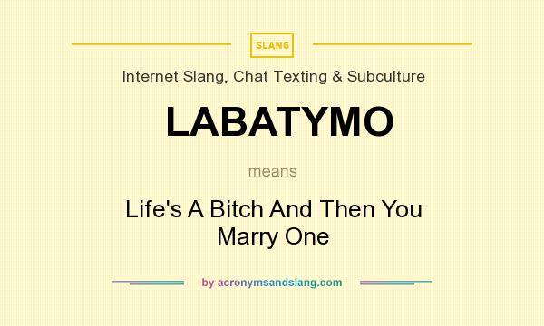 What does LABATYMO mean? It stands for Life`s A Bitch And Then You Marry One
