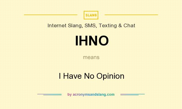 What does IHNO mean? It stands for I Have No Opinion
