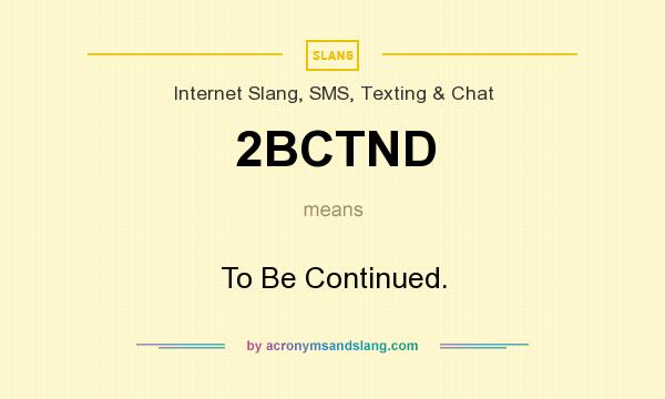 What does 2BCTND mean? It stands for To Be Continued.