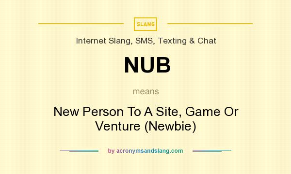 What does NUB mean? It stands for New Person To A Site, Game Or Venture (Newbie)