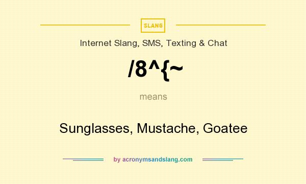 What does /8^{~ mean? It stands for Sunglasses, Mustache, Goatee
