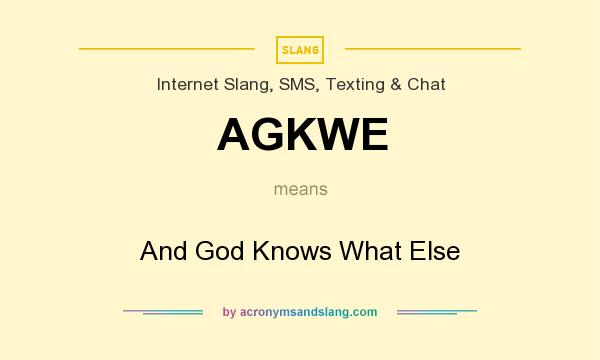 What does AGKWE mean? It stands for And God Knows What Else