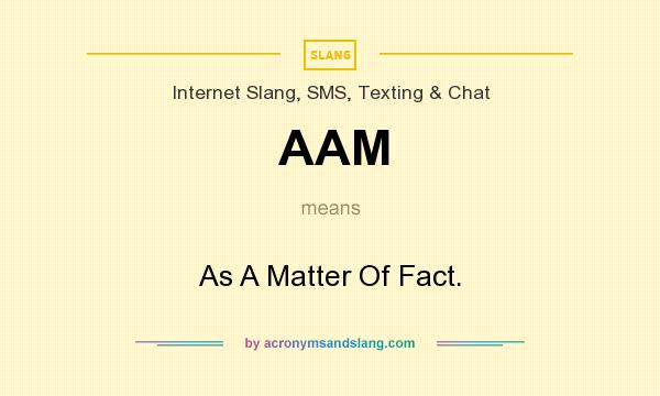 What does AAM mean? It stands for As A Matter Of Fact.