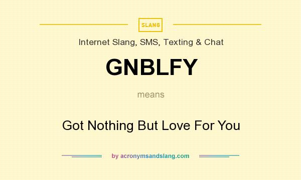 What does GNBLFY mean? It stands for Got Nothing But Love For You