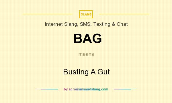 What does BAG mean? It stands for Busting A Gut
