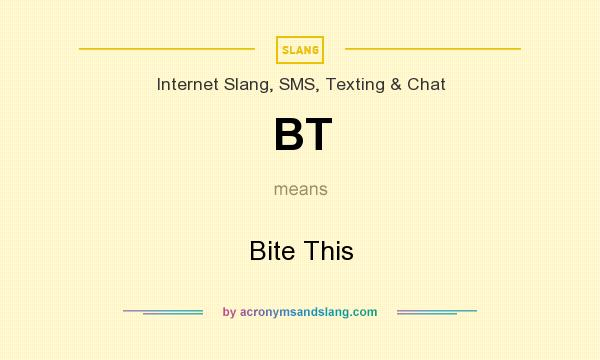 What does BT mean? It stands for Bite This