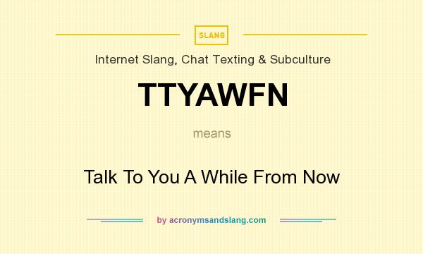 What does TTYAWFN mean? It stands for Talk To You A While From Now