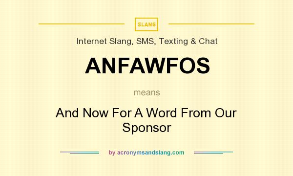 What does ANFAWFOS mean? It stands for And Now For A Word From Our Sponsor