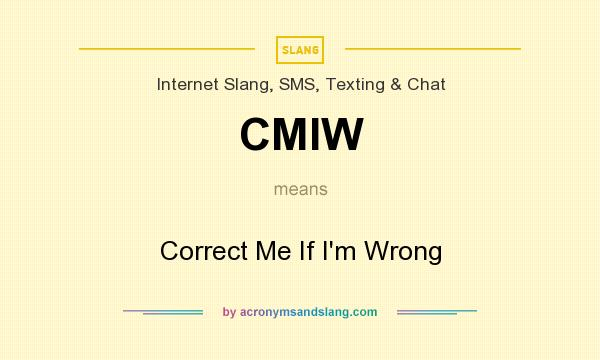 What does CMIW mean? It stands for Correct Me If I`m Wrong
