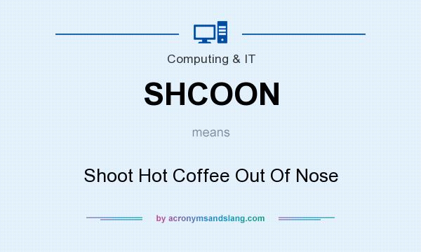 What does SHCOON mean? It stands for Shoot Hot Coffee Out Of Nose