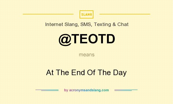 What does @TEOTD mean? It stands for At The End Of The Day