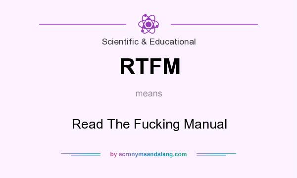 What does RTFM mean? It stands for Read The Fucking Manual