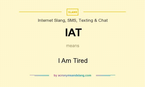 What does IAT mean? It stands for I Am Tired