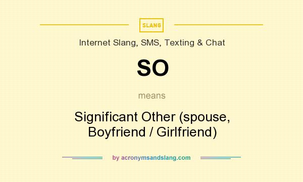 What does SO mean? It stands for Significant Other (spouse, Boyfriend / Girlfriend)